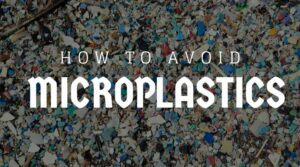 Microplastics in the Body - How to Avoid Microplastics